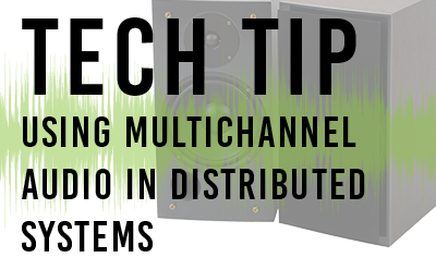 TECH TIP: USING MULTICHANNEL AUDIO IN DISTRIBUTED SYSTEMS
