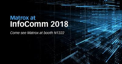 Matrox at InfoComm 2018 — Show Preview
